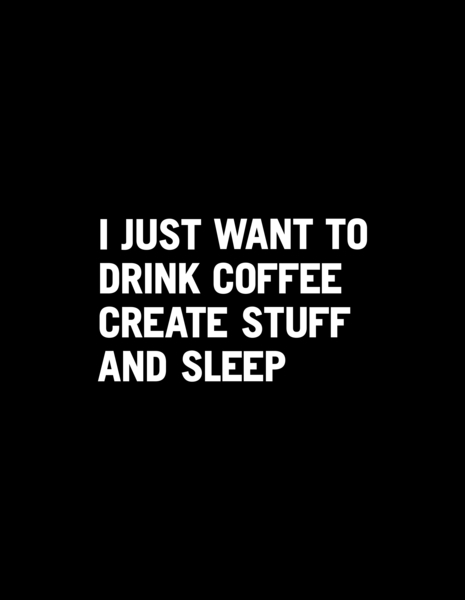 I just want to drink coffee create stuff and sleep by WORDS BRAND